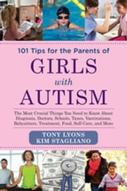 101 Tips for the Parents of Girls with Autism - The Most Crucial Things You Need to Know About Diagnosis, Doctors, Schools, Taxes, Vaccinations, Babysitters, Treatment, Food, Self-Care, and More ebook by Tony Lyons,Kim Stagliano