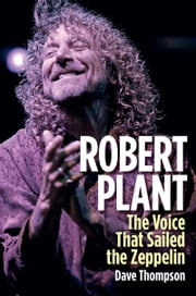Robert Plant - The Voice That Sailed the Zeppelin ebook by Dave Thompson