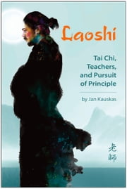 Laoshi: Tai Chi, Teachers, and Pursuit of Principle ebook by Jan Kauskas