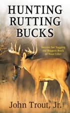 Hunting Rutting Bucks - Secrets for Tagging the Biggest Buck of Your Life! ebook by John Trout