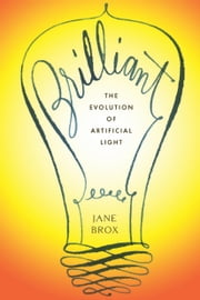 Brilliant - The Evolution of Artificial Light ebook by Jane Brox