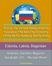 Russia, the United States, and the Caucasus; The Security Concerns of the Baltic States as NATO Allies: Estonia, Latvia, Dagestan, Armenia, Chechen, Nagorno Karabakh, U.S. - Russian Reset ebook by Progressive Management