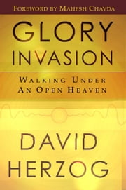 Glory Invasion: Walking Under an Open Heaven ebook by David Herzog