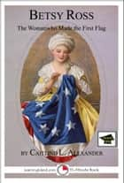 Betsy Ross: The Woman Who Made the First Flag: Educational Version ebook by Caitlind L. Alexander