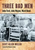 Three Bad Men - John Ford, John Wayne, Ward Bond ebook by Scott Allen Nollen