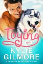 Toying: An Ugly Duckling Instalove Romantic Comedy - Unleashed Romance, Book 4 ebook by Kylie Gilmore