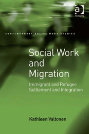 Social Work and Migration - Immigrant and Refugee Settlement and Integration ebook by Ms Kathleen Valtonen,Dr Lucy Jordan,Professor Patrick O'Leary