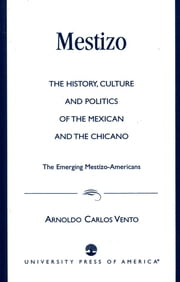 Mestizo - The History, Culture and Politics of the Mexican and the Chicano --The Emerging Mestizo-Americans ebook by Arnoldo Carlos Vento