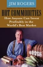 Hot Commodities - How Anyone Can Invest Profitably in the World's Best Market ebook by Jim Rogers