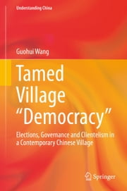 "Tamed Village ""Democracy"" - Elections, Governance and Clientelism in a Contemporary Chinese Village ebook by Guohui Wang"