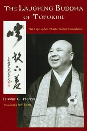 The Laughing Buddha of Tofukuji: The Life of Zen Master Keido Fukushima ebook by Harris, Ishwar, C.