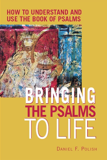 Bringing the Psalms to Life: How to Understand and Use the Book of Psalms ebook by Daniel F. Polish