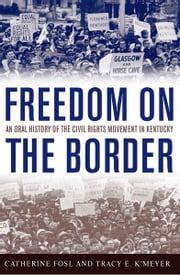 Freedom on the Border - An Oral History of the Civil Rights Movement in Kentucky ebook by Catherine Fosl,Tracy E. K'Meyer,Terry Birdwhistell,Douglas A. Boyd,James C. Klotter