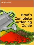 Brad's Complete Gardening Guide ebook by Brad Rose