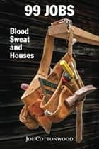99 Jobs: Blood, Sweat, and Houses ebook by Joe Cottonwood