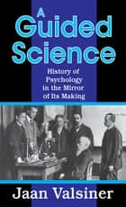 A Guided Science - History of Psychology in the Mirror of Its Making ebook by Jaan Valsiner