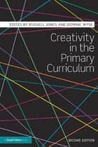 Creativity in the Primary Curriculum ebook by Russell Jones,Dominic Wyse