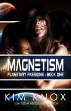 Magnetism - Planetary Passions, #1 ebook by Kim Knox