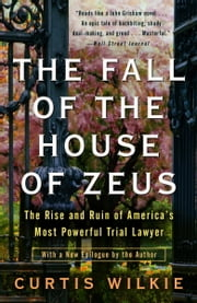 The Fall of the House of Zeus - The Rise and Ruin of America's Most Powerful Trial Lawyer ebook by Curtis Wilkie