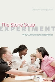 The Stone Soup Experiment - Why Cultural Boundaries Persist ebook by Deborah Downing Wilson