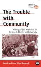 The Trouble with Community - Anthropological Reflections on Movement, Identity and Collectivity ebook by Vered Amit, Nigel Rapport