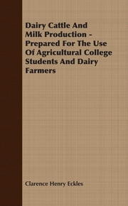 Dairy Cattle And Milk Production - Prepared For The Use Of Agricultural College Students And Dairy Farmers ebook by Clarence Henry Eckles