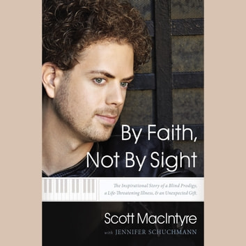 By Faith, Not By Sight - The Inspirational Story of a Blind Prodigy, a Life-Threatening Illness, and an Unexpected Gift audiobook by Scott MacIntyre