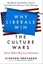 Why Liberals Win the Culture Wars (Even When They Lose Elections) - A History of the Religious Battles That Define America from Jefferson's Heresies to Gay Marriage Today eBook by Stephen Prothero