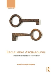 Reclaiming Archaeology - Beyond the Tropes of Modernity ebook by