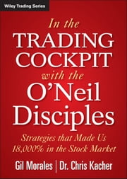 In The Trading Cockpit with the O'Neil Disciples - Strategies that Made Us 18,000% in the Stock Market ebook by Gil Morales,Chris Kacher