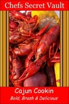 Cajun Cookin: Bold, Brash & Delicious ebook by Chefs Secret Vault