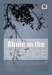Abide in the Silence ebook by Dr. Joseph Murphy