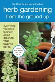 Herb Gardening from the Ground Up - Everything You Need to Know about Growing Your Favorite Herbs ebook by Sal Gilbertie,Larry Sheehan,Lauren Jarrett