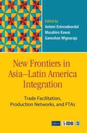 New Frontiers in Asia–Latin America Integration - Trade Facilitation, Production Networks, and FTAs ebook by Antoni Estevadeordal,Masahiro Kawai,Ganeshan Wignaraja