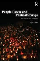 People Power and Political Change - Key Issues and Concepts ebook by April Carter