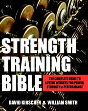 Strength Training Bible for Men - The Complete Guide to Lifting Weights for Power, Strength & Performance ebook by William Smith,David Kirschen