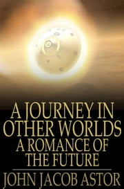 A Journey in Other Worlds - A Romance of the Future ebook by John Jacob Astor