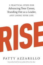 Rise - 3 Practical Steps for Advancing Your Career, Standing Out as a Leader, and Liking Your Life ebook by Patty Azzarello