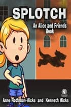 Splotch - An Alice and Friends Book ebook by Anne Rothman-Hicks, Kenneth Hicks
