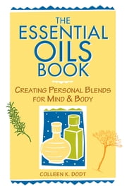 The Essential Oils Book - Creating Personal Blends for Mind & Body ebook by Colleen K. Dodt