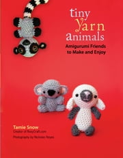 Tiny Yarn Animals - Amigurumi Friends to Make and Enjoy ebook by Tamie Snow