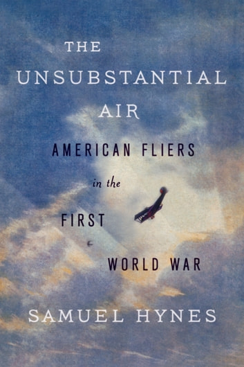 The Unsubstantial Air - American Fliers in the First World War ebook by Samuel Hynes