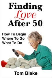 Finding Love After 50: How To Begin. Where To Go. What To Do ebook by Tom Blake