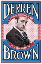 Confessions of a Conjuror eBook by Derren Brown