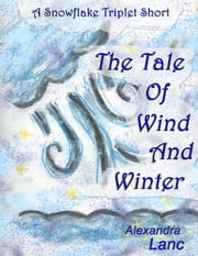 The Tale of Wind and Winter (A Snowflake Triplet Story) ebook by Alexandra Lanc