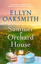 Summer at Orchard House - An utterly compelling and heart-warming summer romance ebook by Ellyn Oaksmith