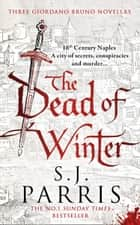 The Dead of Winter: Three Giordano Bruno Novellas ebook by S. J. Parris