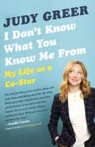 I Don't Know What You Know Me From - My Life as a Co-Star ebook by Judy Greer