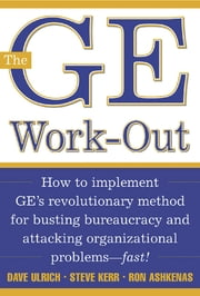 The GE Work-Out - How to Implement GE's Revolutionary Method for Busting Bureaucracy & Attacking Organizational Proble ebook by David Ulrich,Steve Kerr,Ron Ashkenas