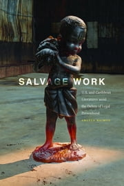 Salvage Work - U.S. and Caribbean Literatures amid the Debris of Legal Personhood ebook by Angela Naimou